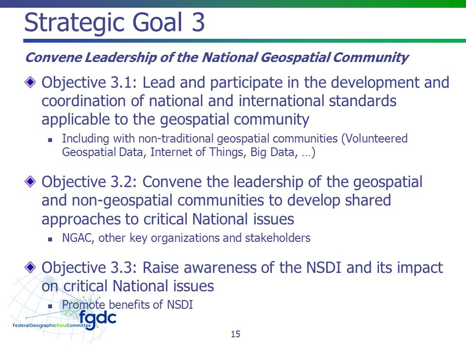 Strategic Goal 3 Convene Leadership of the National Geospatial Community Objective 3.1: Lead and participate in the development and coordination of national and international standards applicable to the geospatial community Including with non-traditional geospatial communities (Volunteered Geospatial Data, Internet of Things, Big Data, …) Objective 3.2: Convene the leadership of the geospatial and non-geospatial communities to develop shared approaches to critical National issues NGAC, other key organizations and stakeholders Objective 3.3: Raise awareness of the NSDI and its impact on critical National issues Promote benefits of NSDI 15