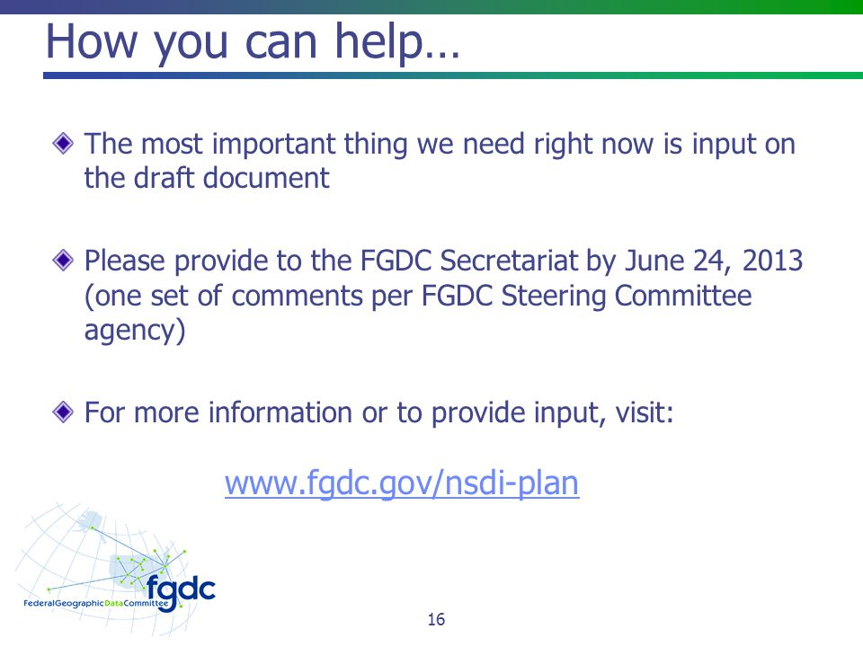 How you can help… The most important thing we need right now is input on the draft document Please provide to the FGDC Secretariat by June 24, 2013 (one set of comments per FGDC Steering Committee agency) For more information or to provide input, visit: www.fgdc.gov/nsdi-plan 16