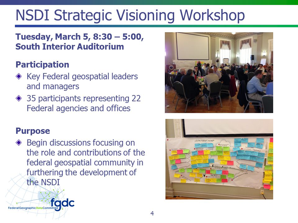 NSDI Strategic Visioning Workshop Tuesday, March 5, 8:30 – 5:00, South Interior Auditorium Participation Key Federal geospatial leaders and managers 35 participants representing 22 Federal agencies and offices Purpose Begin discussions focusing on the role and contributions of the federal geospatial community in furthering the development of the NSDI 4