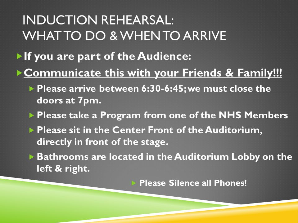 INDUCTION REHEARSAL: WHAT TO DO & WHEN TO ARRIVE  If you are a Member:  Arrive at your assigned location ON TIME.  Sign-in with the NHS Members at