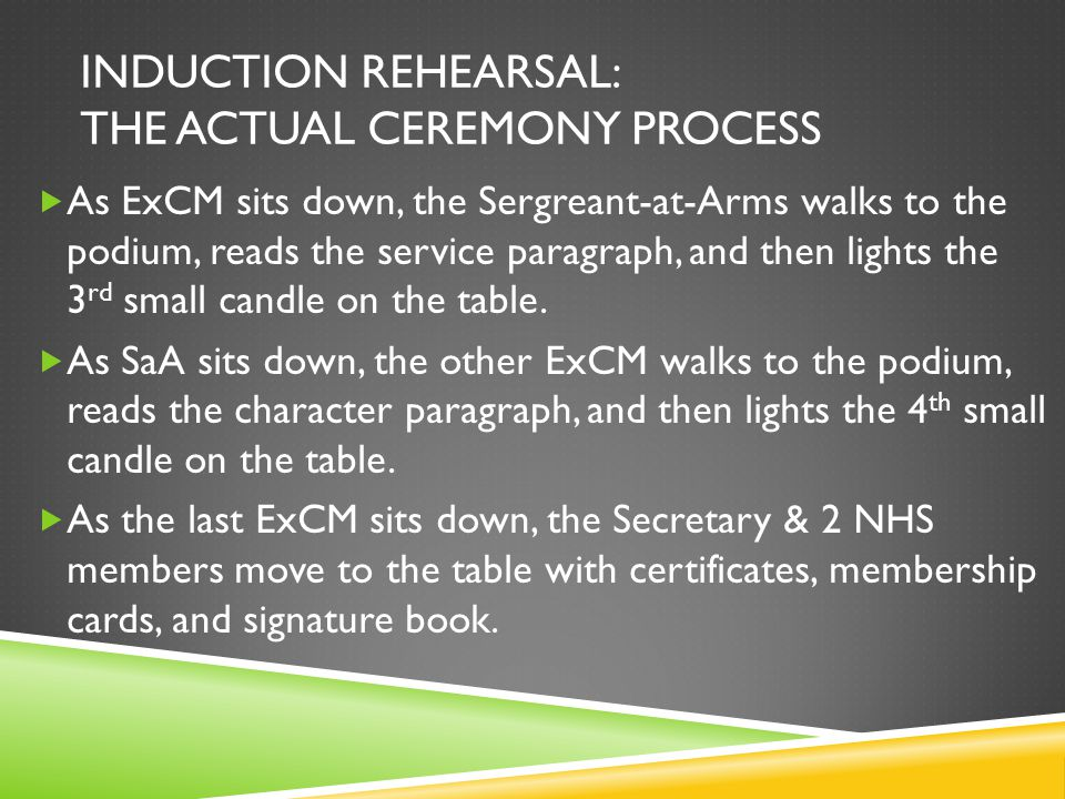 INDUCTION REHEARSAL: THE ACTUAL CEREMONY PROCESS  The NHS president will open with an introduction.  Then, the NHS V-P goes to the podium, reads the