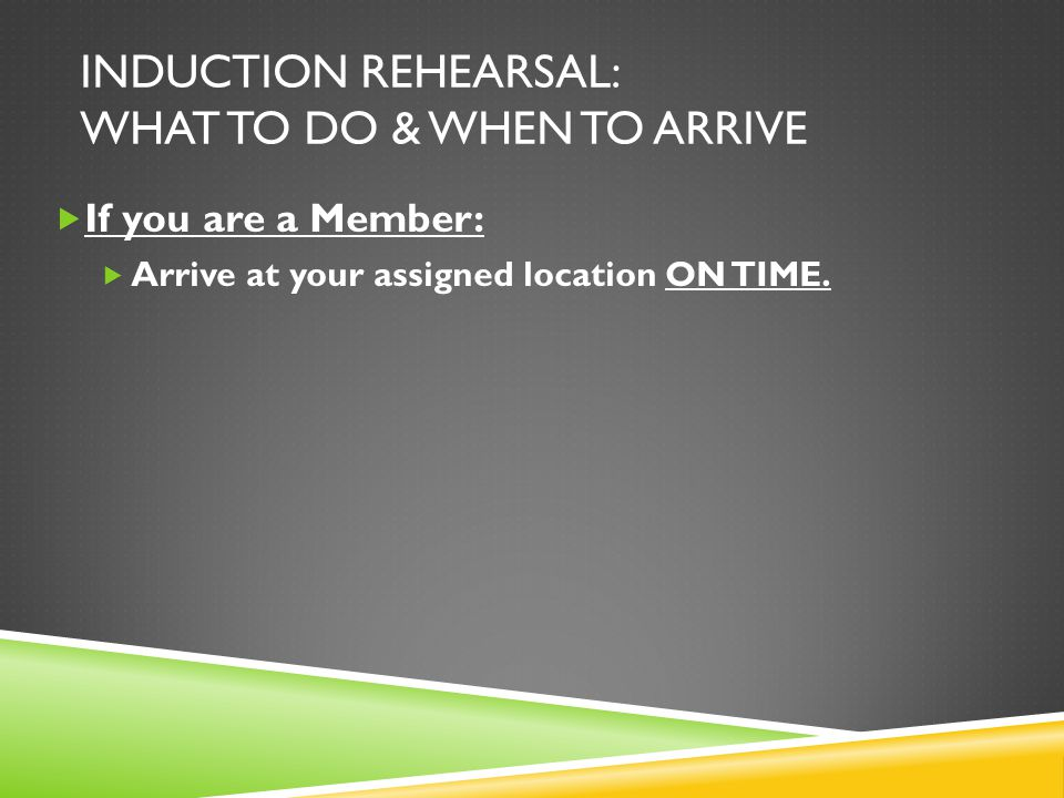 INDUCTION REHEARSAL: WHAT TO DO & WHEN TO ARRIVE  If you are an INDUCTEE:  Arrive at the Auditorium no later than 6:30pm.