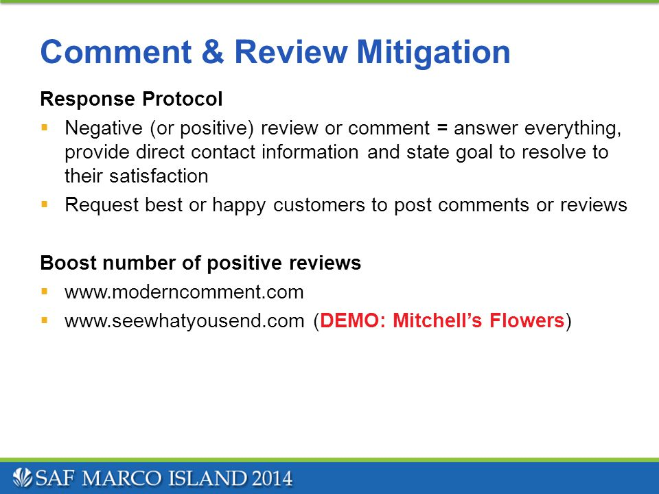 Comment & Review Mitigation Response Protocol  Negative (or positive) review or comment = answer everything, provide direct contact information and state goal to resolve to their satisfaction  Request best or happy customers to post comments or reviews Boost number of positive reviews  www.moderncomment.com  www.seewhatyousend.com (DEMO: Mitchell's Flowers)