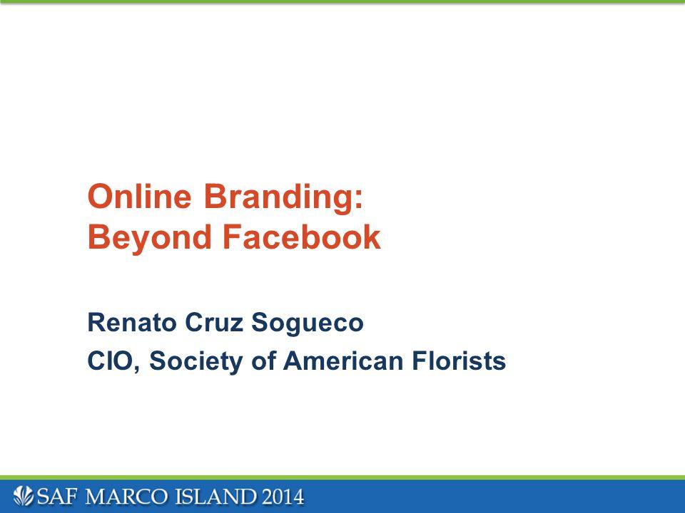 Online Branding: Beyond Facebook Renato Cruz Sogueco CIO, Society of American Florists