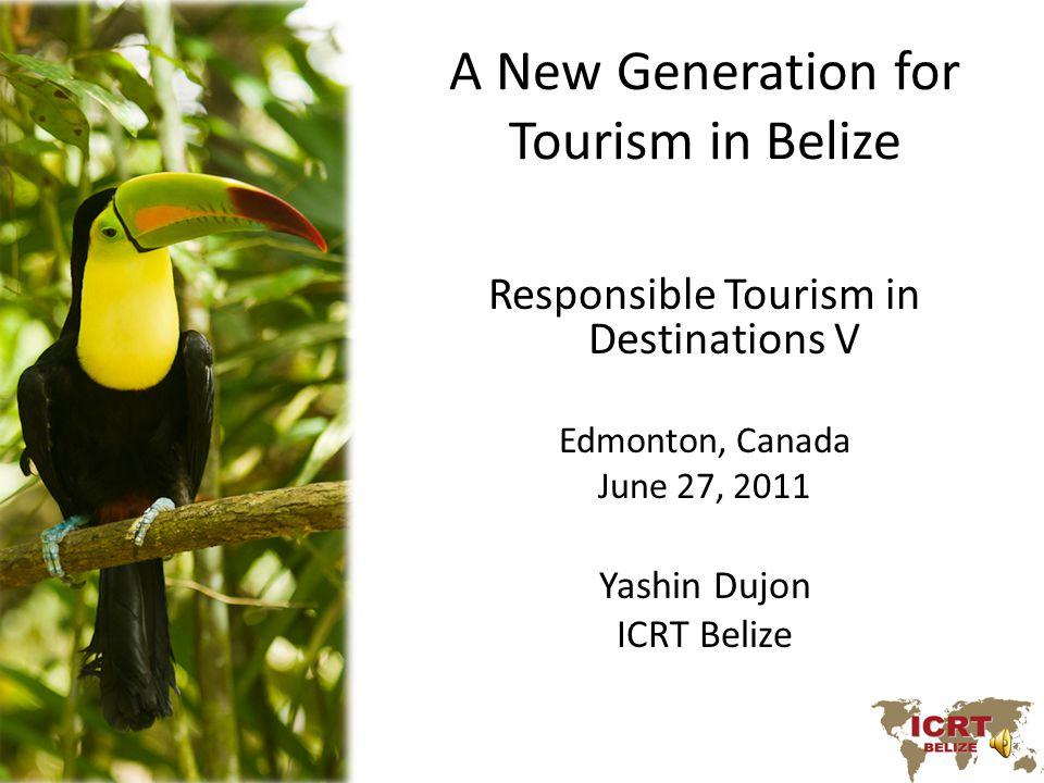 A New Generation for Tourism in Belize Responsible Tourism in Destinations V Edmonton, Canada June 27, 2011 Yashin Dujon ICRT Belize