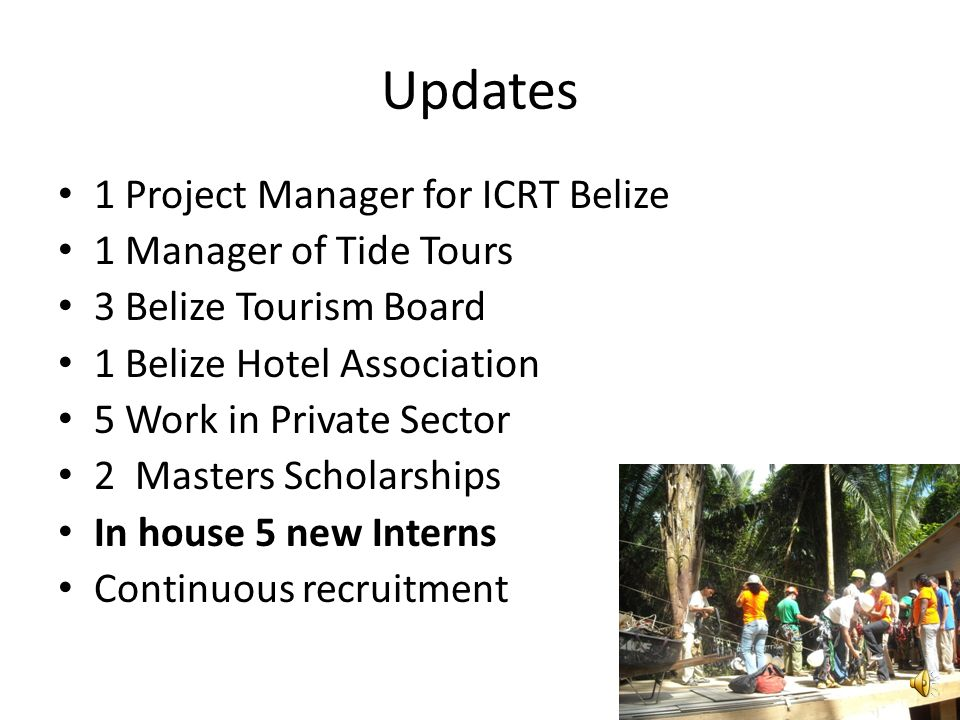 Updates 1 Project Manager for ICRT Belize 1 Manager of Tide Tours 3 Belize Tourism Board 1 Belize Hotel Association 5 Work in Private Sector 2 Masters Scholarships In house 5 new Interns Continuous recruitment
