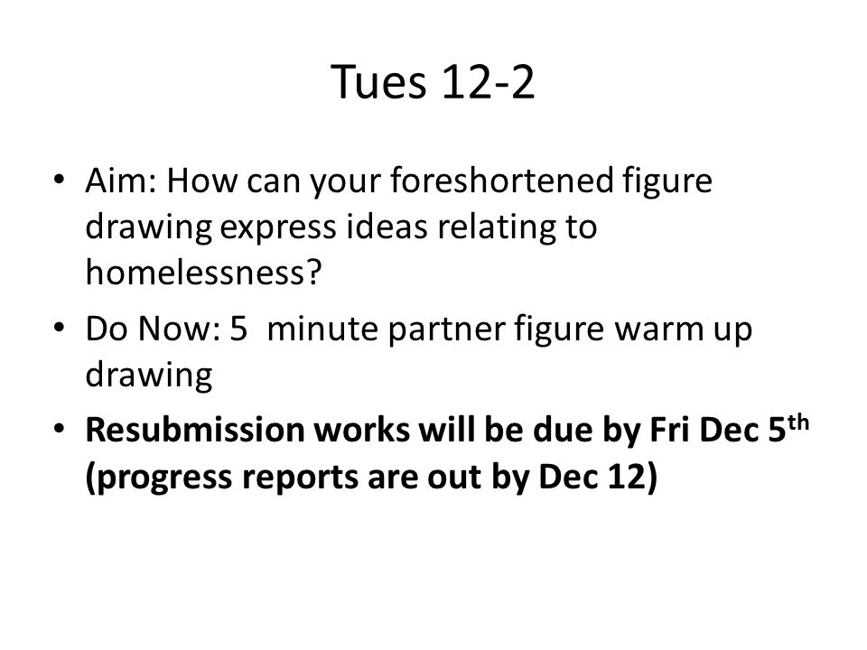 Tues 12-2 Aim: How can your foreshortened figure drawing express ideas relating to homelessness.