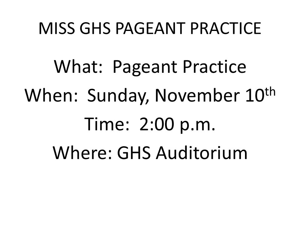 MISS GHS PAGEANT PRACTICE What: Pageant Practice When: Sunday, November 10 th Time: 2:00 p.m.