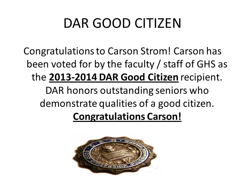DAR GOOD CITIZEN Congratulations to Carson Strom! Carson has been voted for by the faculty / staff of GHS as the 2013-2014 DAR Good Citizen recipient.