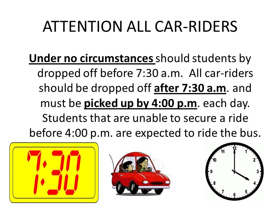 ATTENTION ALL CAR-RIDERS Under no circumstances should students by dropped off before 7:30 a.m. All car-riders should be dropped off after 7:30 a.m. a