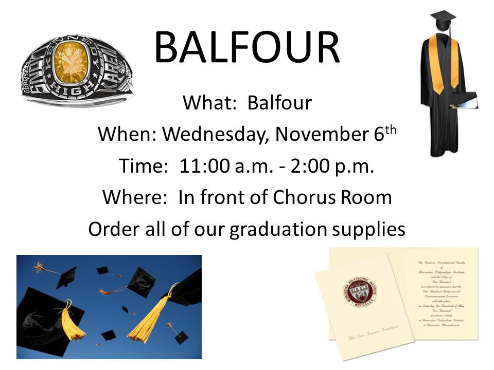 BALFOUR What: Balfour When: Wednesday, November 6 th Time: 11:00 a.m. - 2:00 p.m. Where: In front of Chorus Room Order all of our graduation supplies
