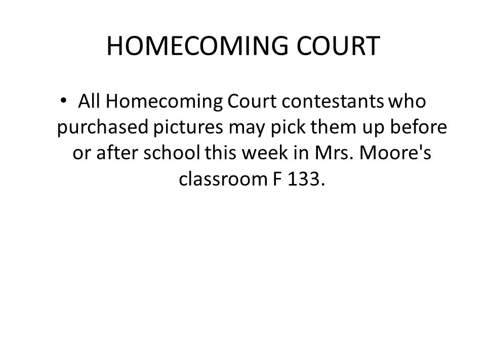 HOMECOMING COURT All Homecoming Court contestants who purchased pictures may pick them up before or after school this week in Mrs. Moore's classroom F