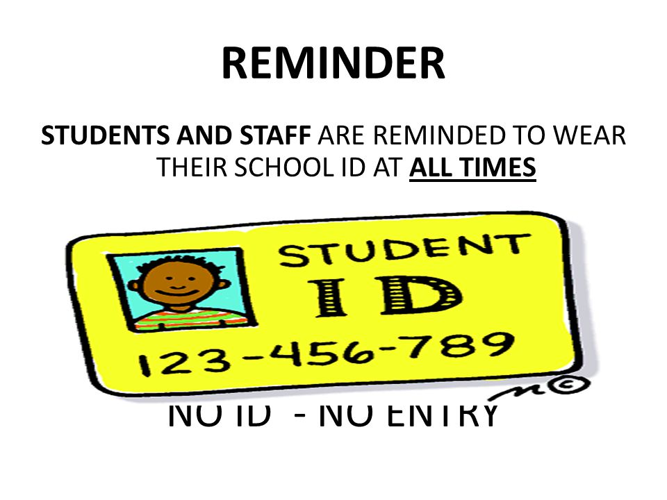 REMINDER STUDENTS AND STAFF ARE REMINDED TO WEAR THEIR SCHOOL ID AT ALL TIMES NO ID - NO ENTRY