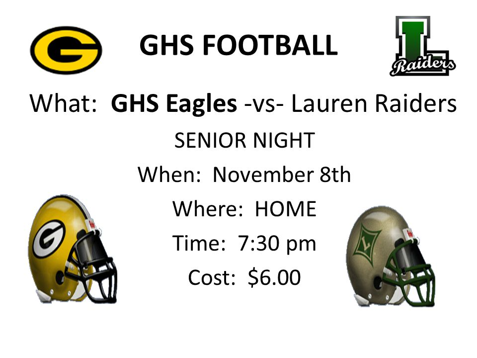 GHS FOOTBALL What: GHS Eagles -vs- Lauren Raiders SENIOR NIGHT When: November 8th Where: HOME Time: 7:30 pm Cost: $6.00