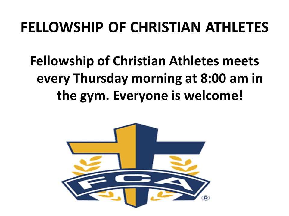 FELLOWSHIP OF CHRISTIAN ATHLETES Fellowship of Christian Athletes meets every Thursday morning at 8:00 am in the gym.