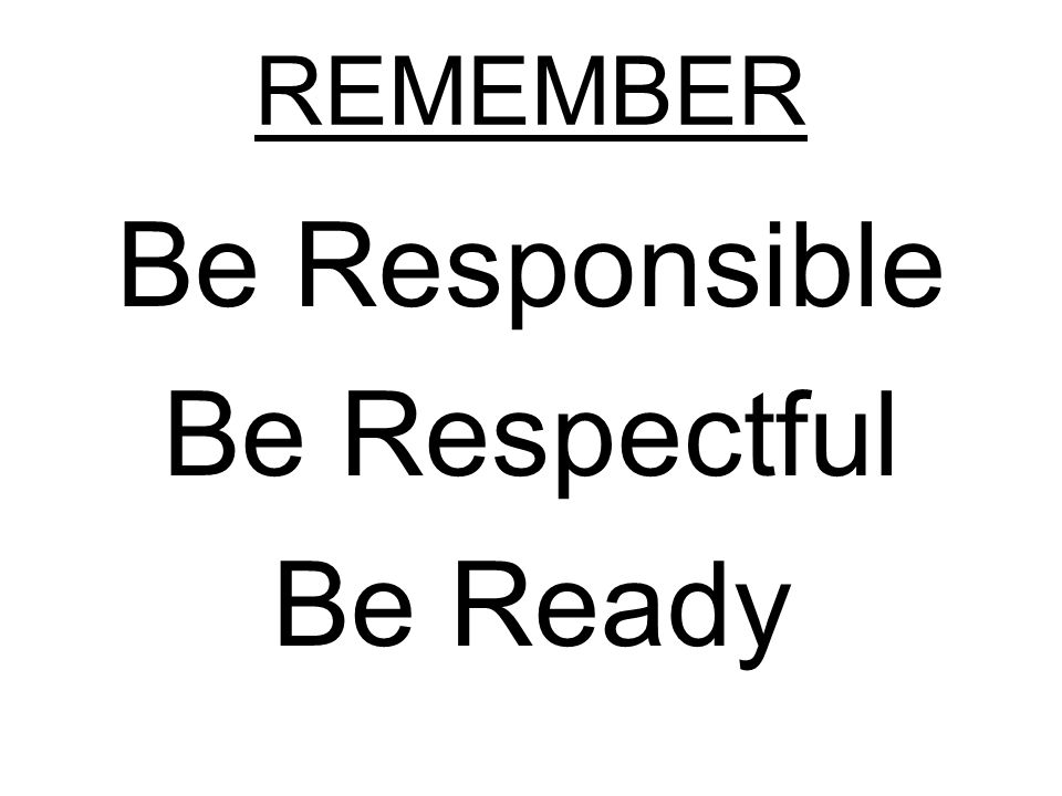 REMEMBER Be Responsible Be Respectful Be Ready