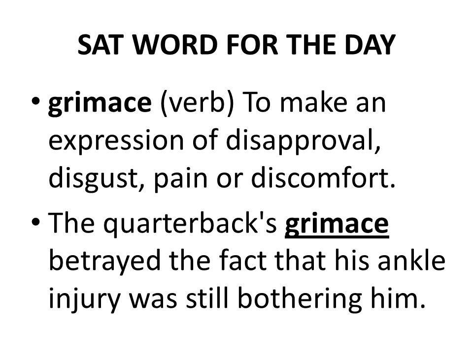 SAT WORD FOR THE DAY grimace (verb) To make an expression of disapproval, disgust, pain or discomfort. The quarterback's grimace betrayed the fact tha