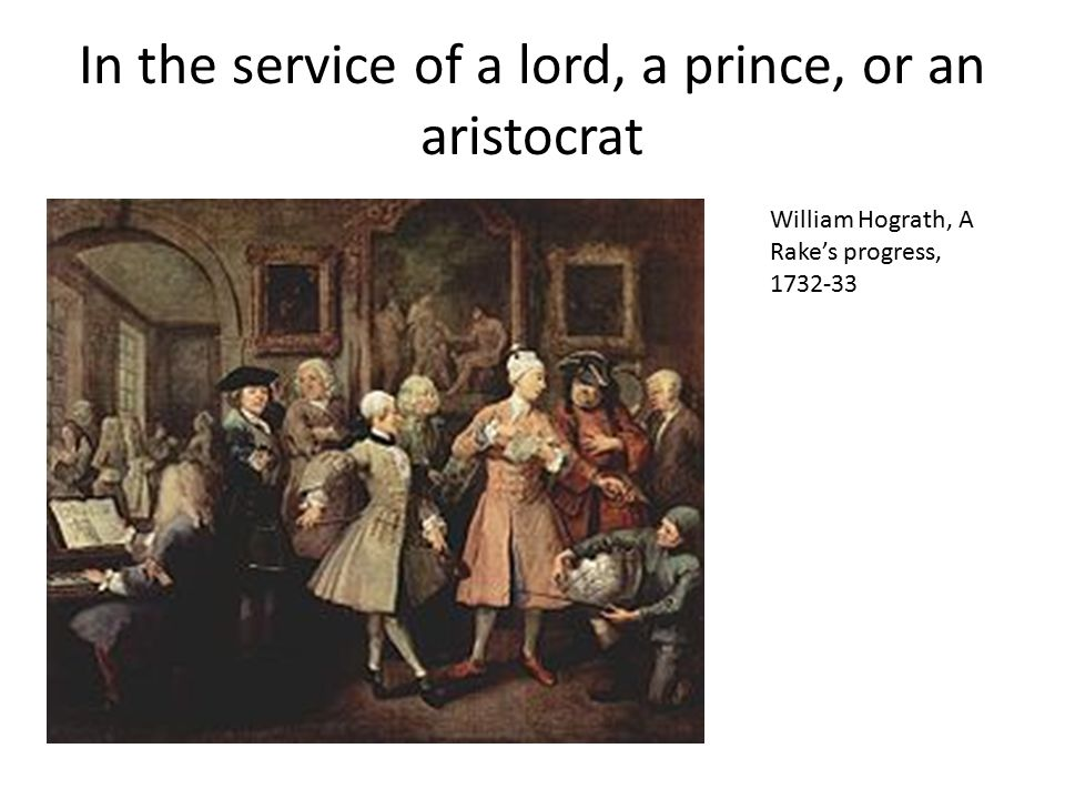 In the service of a lord, a prince, or an aristocrat William Hograth, A Rake's progress, 1732-33
