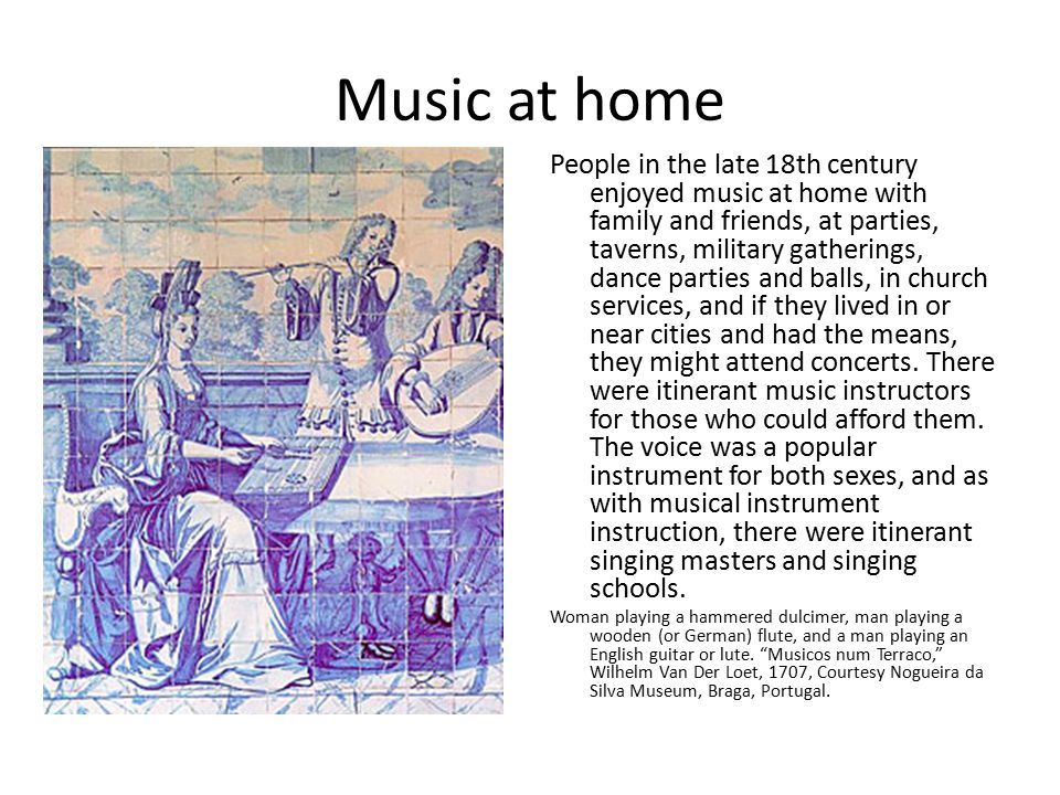 Music at home People in the late 18th century enjoyed music at home with family and friends, at parties, taverns, military gatherings, dance parties and balls, in church services, and if they lived in or near cities and had the means, they might attend concerts.