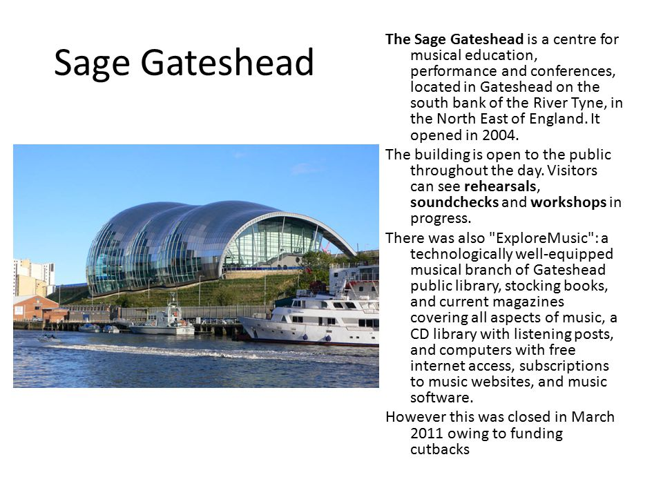 Sage Gateshead The Sage Gateshead is a centre for musical education, performance and conferences, located in Gateshead on the south bank of the River Tyne, in the North East of England.