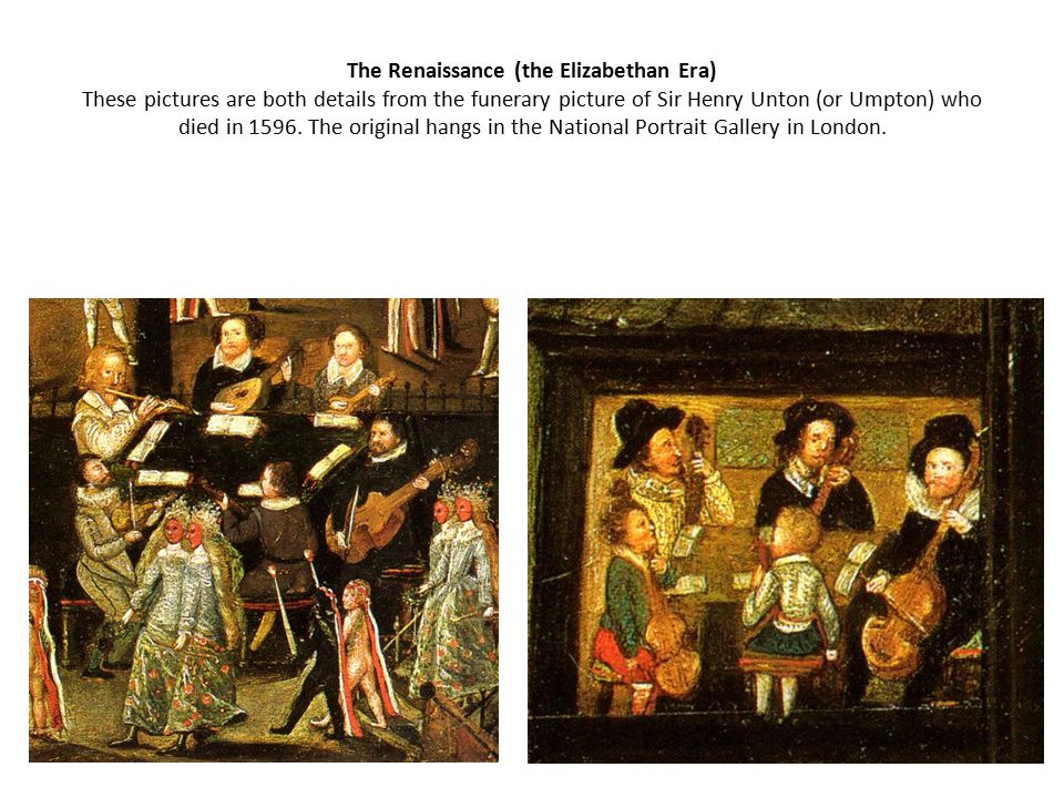 The Renaissance (the Elizabethan Era) These pictures are both details from the funerary picture of Sir Henry Unton (or Umpton) who died in 1596.