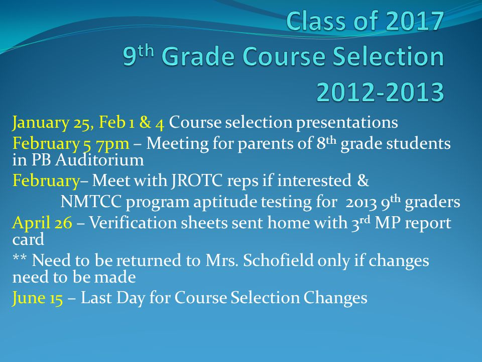 January 25, Feb 1 & 4 Course selection presentations February 5 7pm – Meeting for parents of 8 th grade students in PB Auditorium February– Meet with JROTC reps if interested & NMTCC program aptitude testing for 2013 9 th graders April 26 – Verification sheets sent home with 3 rd MP report card ** Need to be returned to Mrs.