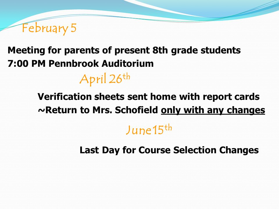 February 5 Meeting for parents of present 8th grade students 7:00 PM Pennbrook Auditorium June 15 th Last Day for Course Selection Changes April 26 th Verification sheets sent home with report cards ~Return to Mrs.