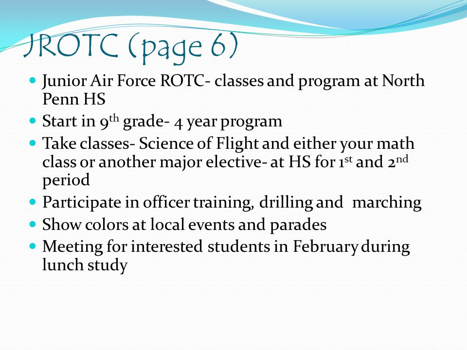 JROTC (page 6) Junior Air Force ROTC- classes and program at North Penn HS Start in 9 th grade- 4 year program Take classes- Science of Flight and either your math class or another major elective- at HS for 1 st and 2 nd period Participate in officer training, drilling and marching Show colors at local events and parades Meeting for interested students in February during lunch study