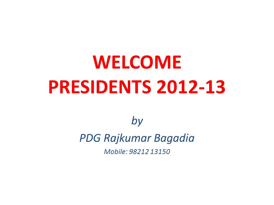 WELCOME PRESIDENTS 2012-13 by PDG Rajkumar Bagadia Mobile: 98212 13150