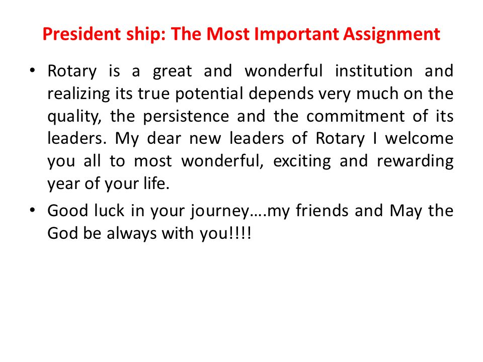 President ship: The Most Important Assignment Rotary is a great and wonderful institution and realizing its true potential depends very much on the quality, the persistence and the commitment of its leaders.