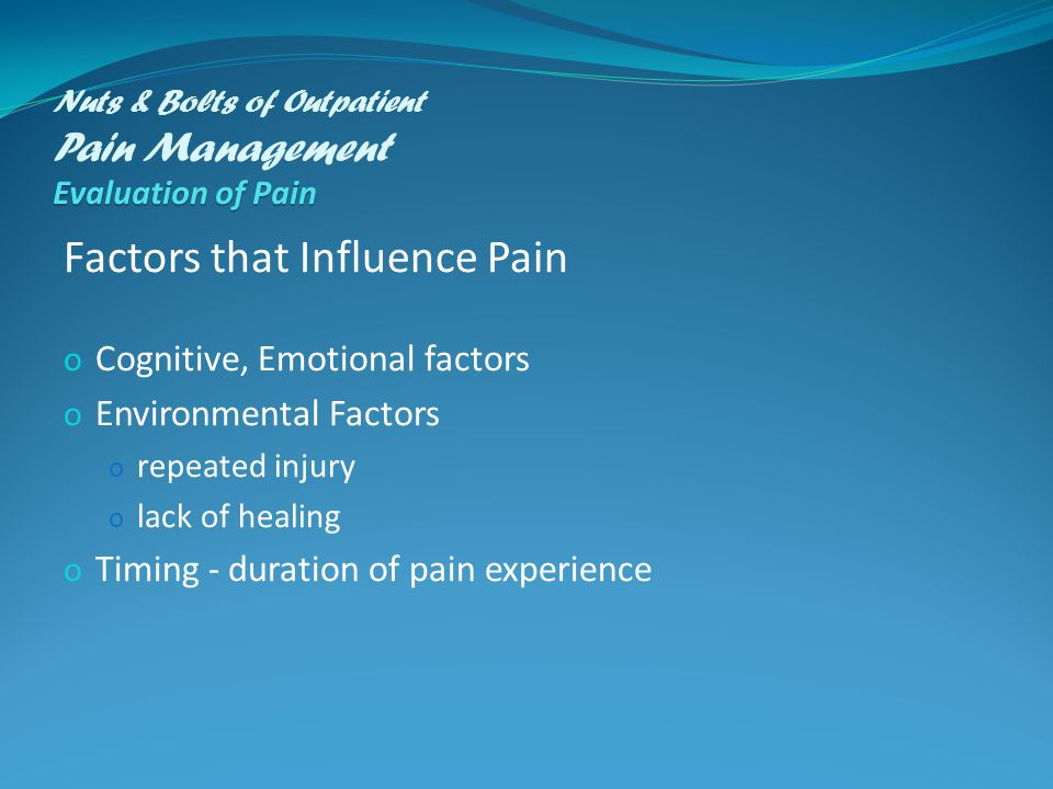 Evaluation of Pain Nuts & Bolts of Outpatient Pain Management Evaluation of Pain Factors that Influence Pain o Cognitive, Emotional factors o Environmental Factors o repeated injury o lack of healing o Timing - duration of pain experience