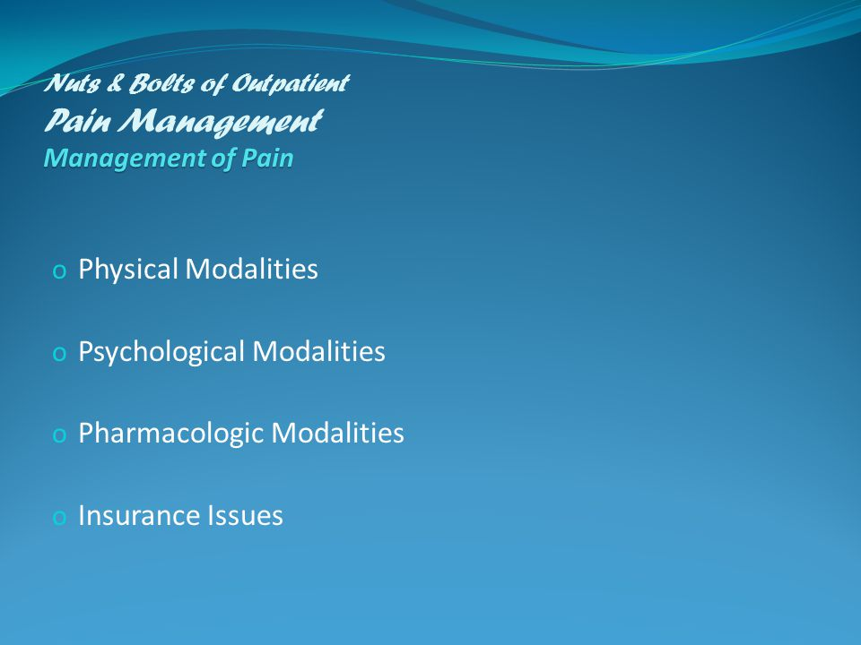 Management of Pain Nuts & Bolts of Outpatient Pain Management Management of Pain o Physical Modalities o Psychological Modalities o Pharmacologic Modalities o Insurance Issues