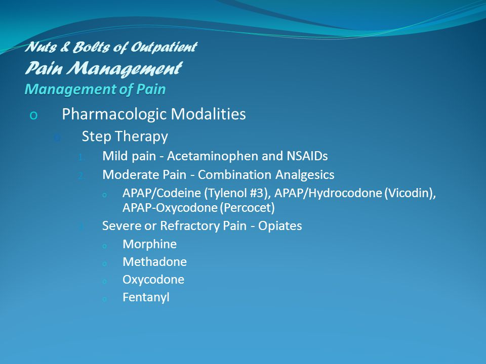 Management of Pain Nuts & Bolts of Outpatient Pain Management Management of Pain o Pharmacologic Modalities o Step Therapy 1.