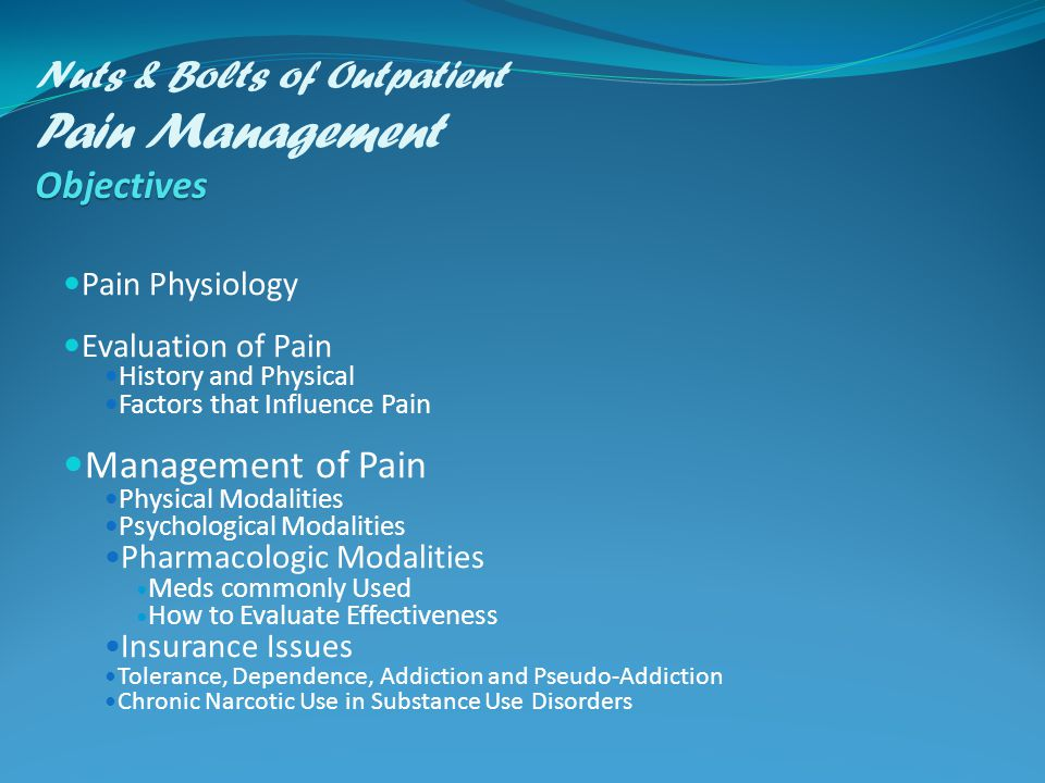 Objectives Nuts & Bolts of Outpatient Pain Management Objectives Pain Physiology Evaluation of Pain History and Physical Factors that Influence Pain Management of Pain Physical Modalities Psychological Modalities Pharmacologic Modalities Meds commonly Used How to Evaluate Effectiveness Insurance Issues Tolerance, Dependence, Addiction and Pseudo-Addiction Chronic Narcotic Use in Substance Use Disorders