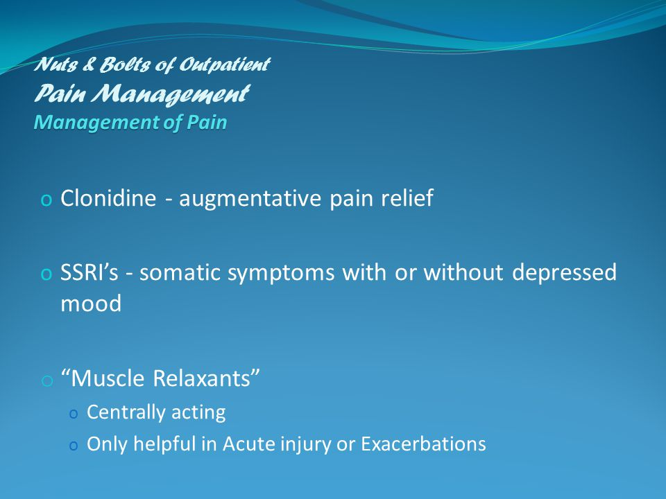 Management of Pain Nuts & Bolts of Outpatient Pain Management Management of Pain o Clonidine - augmentative pain relief o SSRI's - somatic symptoms with or without depressed mood o Muscle Relaxants o Centrally acting o Only helpful in Acute injury or Exacerbations