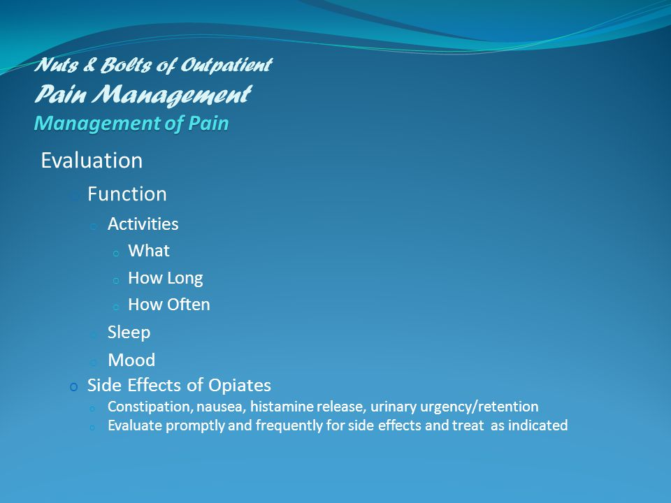 Management of Pain Nuts & Bolts of Outpatient Pain Management Management of Pain Evaluation o Function o Activities o What o How Long o How Often o Sleep o Mood o Side Effects of Opiates o Constipation, nausea, histamine release, urinary urgency/retention o Evaluate promptly and frequently for side effects and treat as indicated
