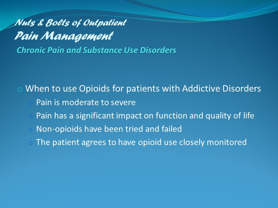 Chronic Pain and Substance Use Disorders Nuts & Bolts of Outpatient Pain Management Chronic Pain and Substance Use Disorders o When to use Opioids for patients with Addictive Disorders o Pain is moderate to severe o Pain has a significant impact on function and quality of life o Non-opioids have been tried and failed o The patient agrees to have opioid use closely monitored