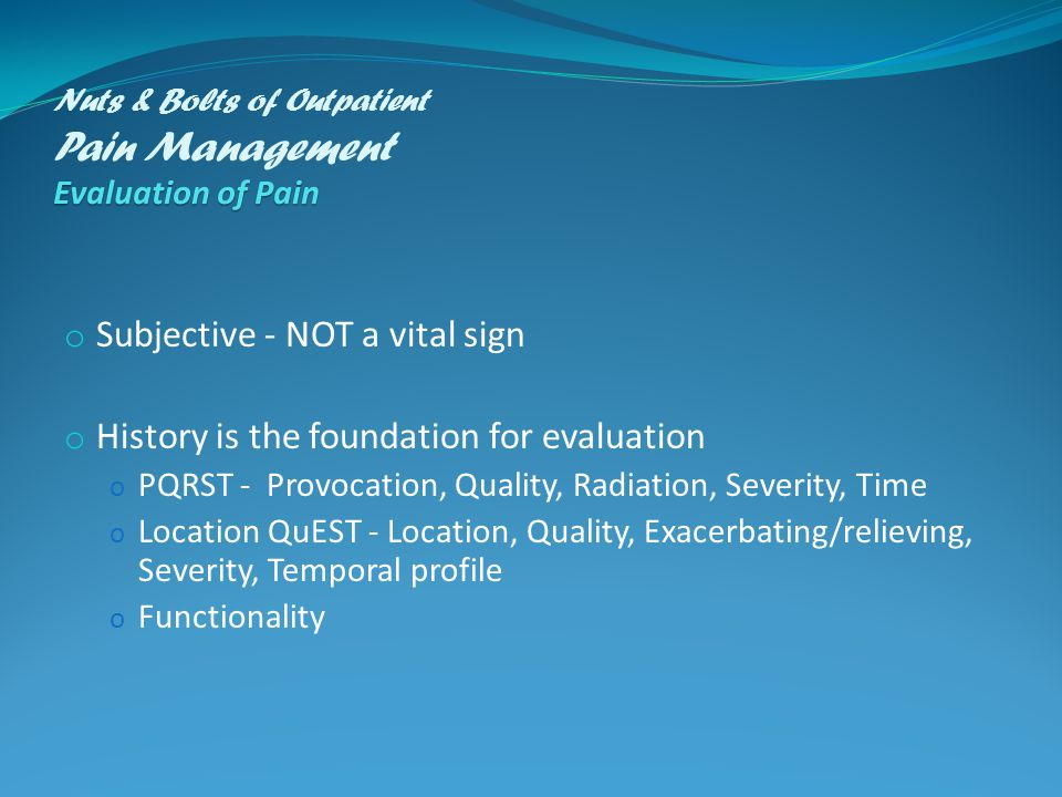 Evaluation of Pain Nuts & Bolts of Outpatient Pain Management Evaluation of Pain o Subjective - NOT a vital sign o History is the foundation for evaluation o PQRST - Provocation, Quality, Radiation, Severity, Time o Location QuEST - Location, Quality, Exacerbating/relieving, Severity, Temporal profile o Functionality