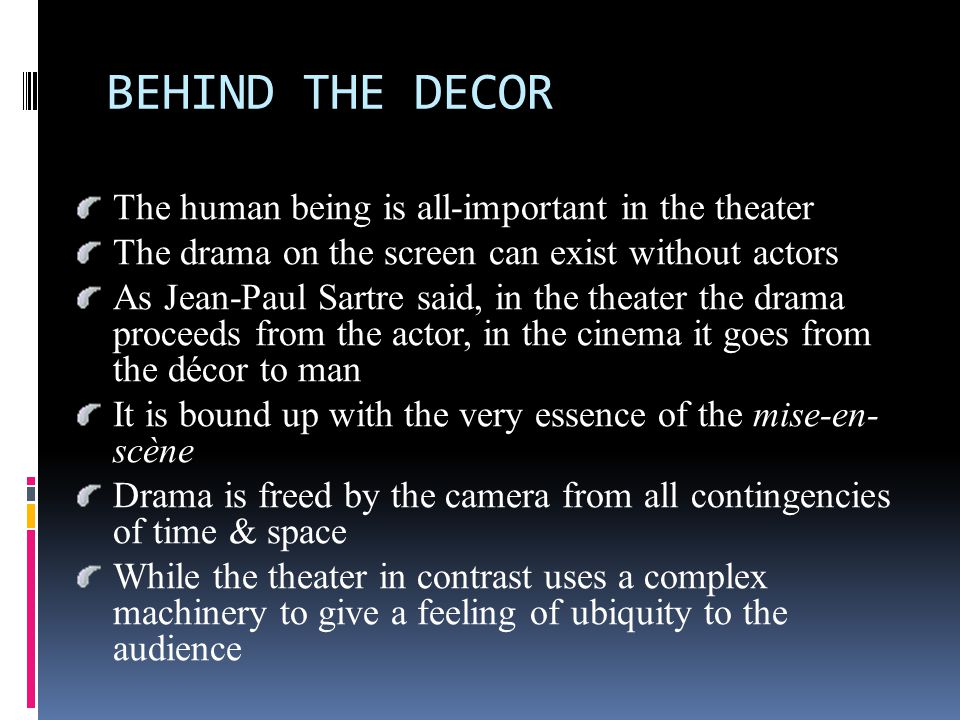 BEHIND THE DECOR The human being is all-important in the theater The drama on the screen can exist without actors As Jean-Paul Sartre said, in the theater the drama proceeds from the actor, in the cinema it goes from the décor to man It is bound up with the very essence of the mise-en- scène Drama is freed by the camera from all contingencies of time & space While the theater in contrast uses a complex machinery to give a feeling of ubiquity to the audience