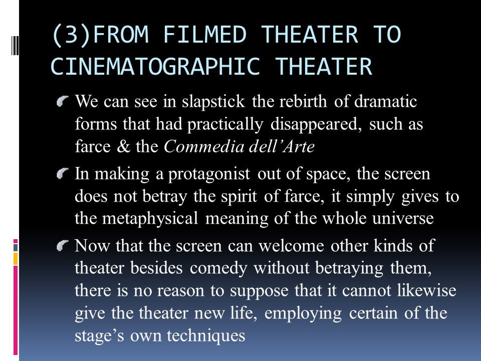 (3)FROM FILMED THEATER TO CINEMATOGRAPHIC THEATER We can see in slapstick the rebirth of dramatic forms that had practically disappeared, such as farce & the Commedia dell'Arte In making a protagonist out of space, the screen does not betray the spirit of farce, it simply gives to the metaphysical meaning of the whole universe Now that the screen can welcome other kinds of theater besides comedy without betraying them, there is no reason to suppose that it cannot likewise give the theater new life, employing certain of the stage's own techniques
