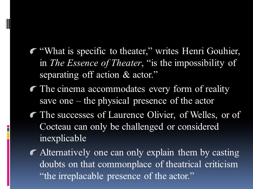What is specific to theater, writes Henri Gouhier, in The Essence of Theater, is the impossibility of separating off action & actor. The cinema accommodates every form of reality save one – the physical presence of the actor The successes of Laurence Olivier, of Welles, or of Cocteau can only be challenged or considered inexplicable Alternatively one can only explain them by casting doubts on that commonplace of theatrical criticism the irreplacable presence of the actor.