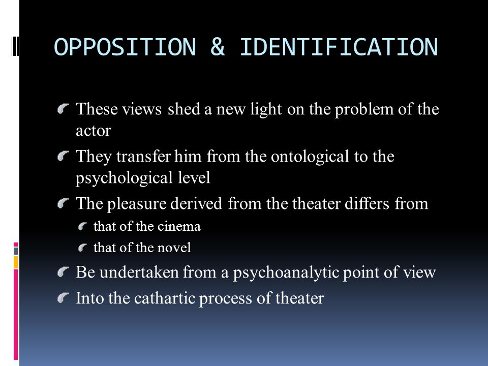 OPPOSITION & IDENTIFICATION These views shed a new light on the problem of the actor They transfer him from the ontological to the psychological level The pleasure derived from the theater differs from that of the cinema that of the novel Be undertaken from a psychoanalytic point of view Into the cathartic process of theater