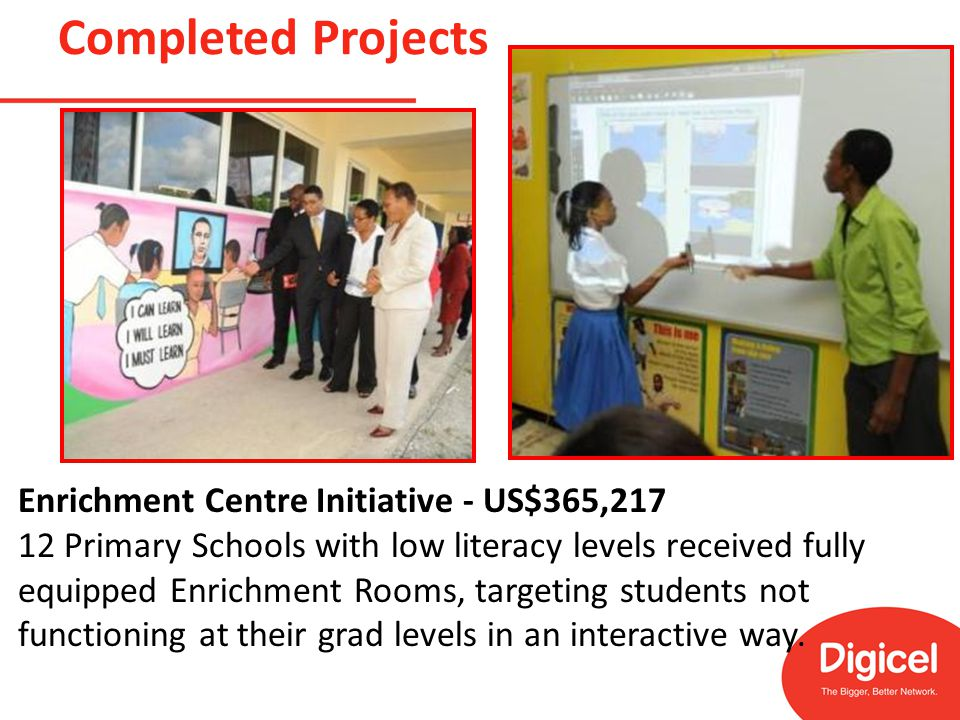 Completed Projects Enrichment Centre Initiative - US$365,217 12 Primary Schools with low literacy levels received fully equipped Enrichment Rooms, targeting students not functioning at their grad levels in an interactive way.