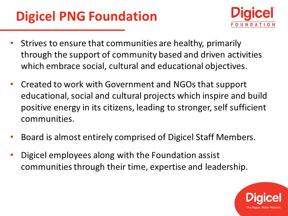 Digicel PNG Foundation Strives to ensure that communities are healthy, primarily through the support of community based and driven activities which embrace social, cultural and educational objectives.