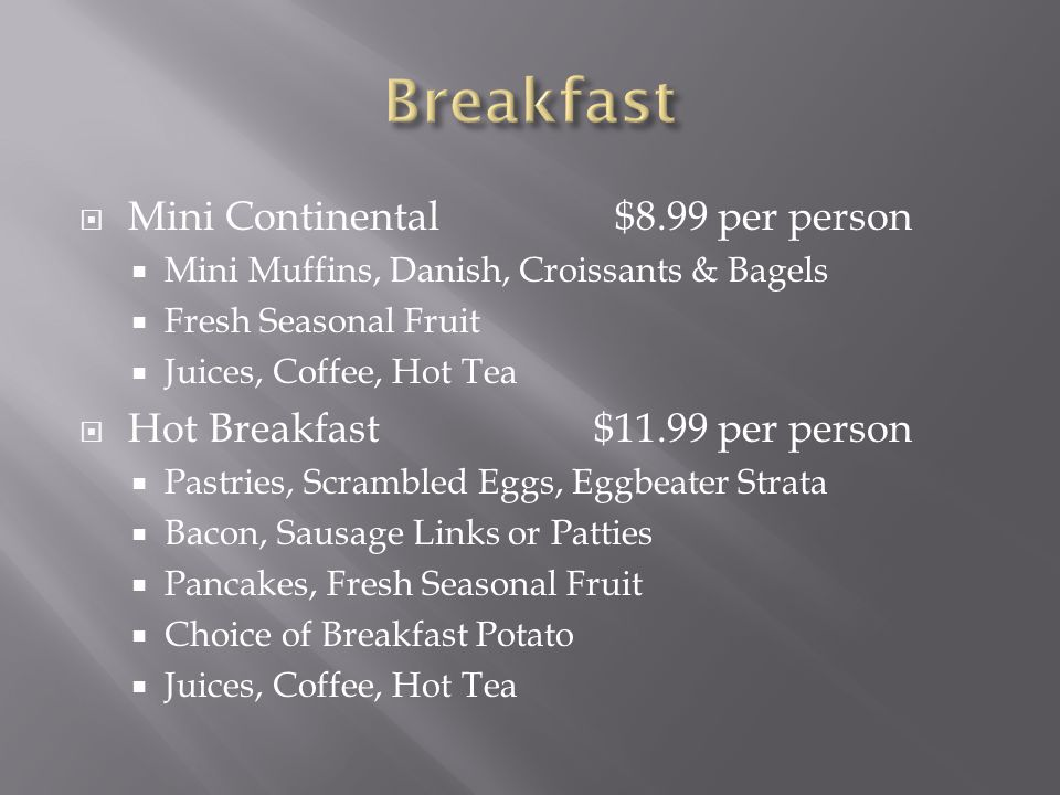  Mini Continental $8.99 per person  Mini Muffins, Danish, Croissants & Bagels  Fresh Seasonal Fruit  Juices, Coffee, Hot Tea  Hot Breakfast$11.99 per person  Pastries, Scrambled Eggs, Eggbeater Strata  Bacon, Sausage Links or Patties  Pancakes, Fresh Seasonal Fruit  Choice of Breakfast Potato  Juices, Coffee, Hot Tea