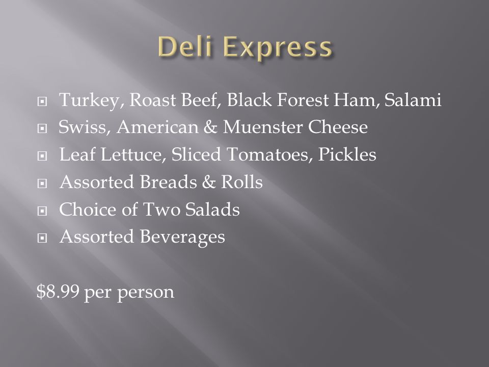  Turkey, Roast Beef, Black Forest Ham, Salami  Swiss, American & Muenster Cheese  Leaf Lettuce, Sliced Tomatoes, Pickles  Assorted Breads & Rolls  Choice of Two Salads  Assorted Beverages $8.99 per person