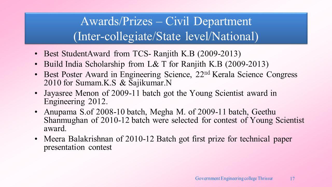 Awards/Prizes – Civil Department (Inter-collegiate/State level/National) Best StudentAward from TCS- Ranjith K.B (2009-2013) Build India Scholarship from L& T for Ranjith K.B (2009-2013) Best Poster Award in Engineering Science, 22 nd Kerala Science Congress 2010 for Sumam.K.S & Sajikumar.N Jayasree Menon of 2009-11 batch got the Young Scientist award in Engineering 2012.