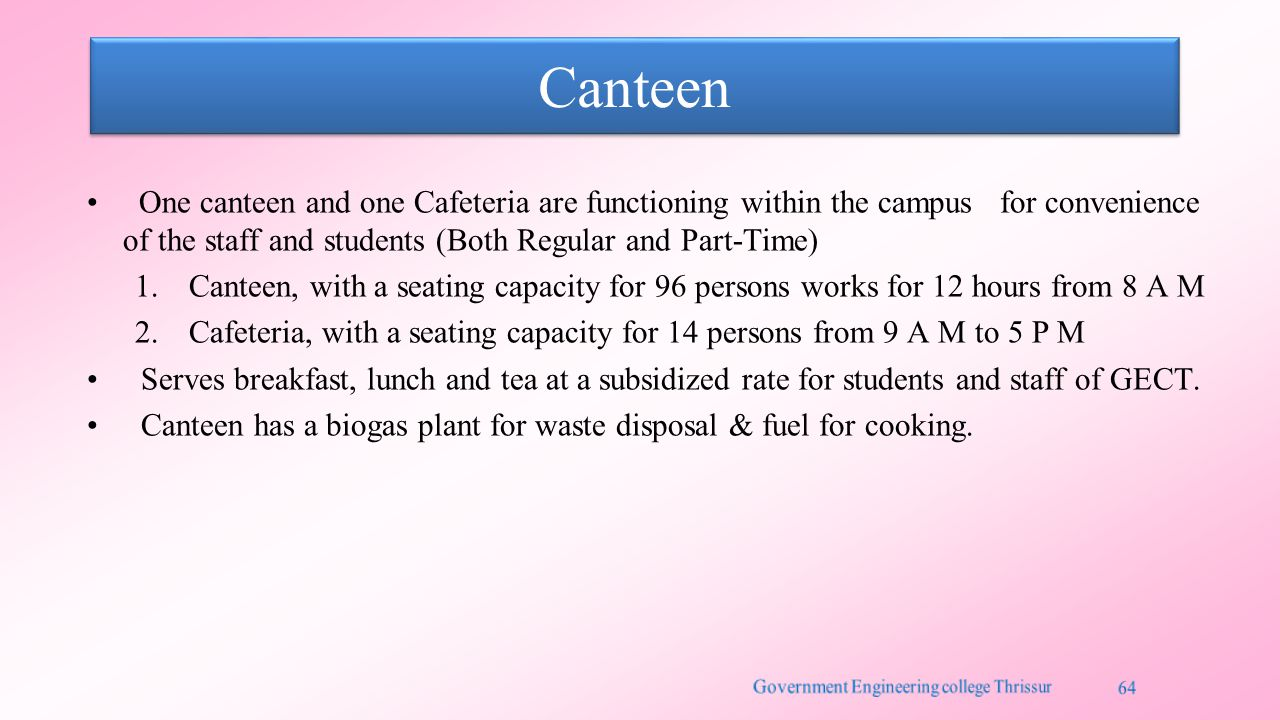 Canteen One canteen and one Cafeteria are functioning within the campus for convenience of the staff and students (Both Regular and Part-Time) 1.Canteen, with a seating capacity for 96 persons works for 12 hours from 8 A M 2.Cafeteria, with a seating capacity for 14 persons from 9 A M to 5 P M Serves breakfast, lunch and tea at a subsidized rate for students and staff of GECT.