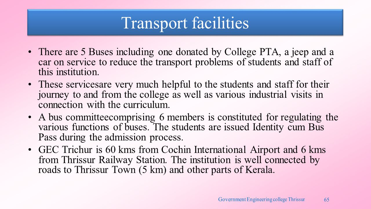 Transport facilities There are 5 Buses including one donated by College PTA, a jeep and a car on service to reduce the transport problems of students and staff of this institution.