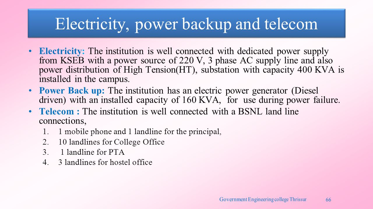 Electricity, power backup and telecom Electricity: The institution is well connected with dedicated power supply from KSEB with a power source of 220